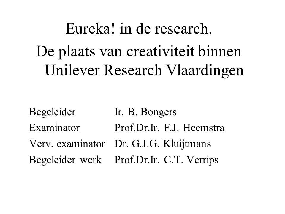 Eureka! in de research. De plaats van creativiteit binnen Unilever Research Vlaardingen Begeleider Ir. B. Bongers Examinator Prof.Dr.Ir. F.J. Heemstra