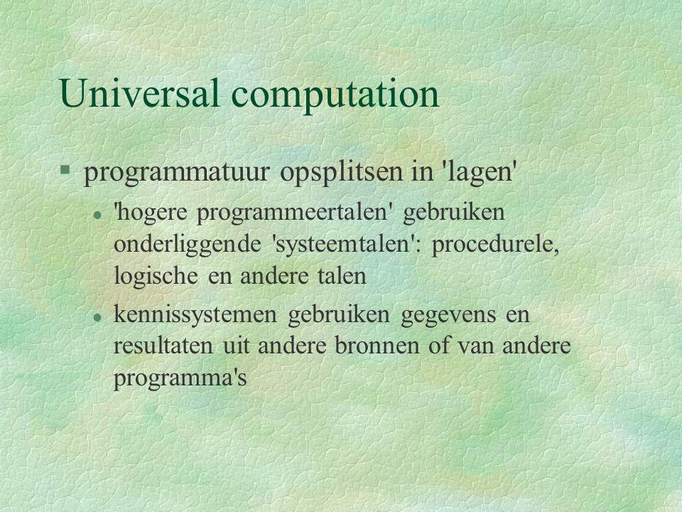 Universal computation §programmatuur opsplitsen in lagen l hogere programmeertalen gebruiken onderliggende systeemtalen : procedurele, logische en andere talen l kennissystemen gebruiken gegevens en resultaten uit andere bronnen of van andere programma s