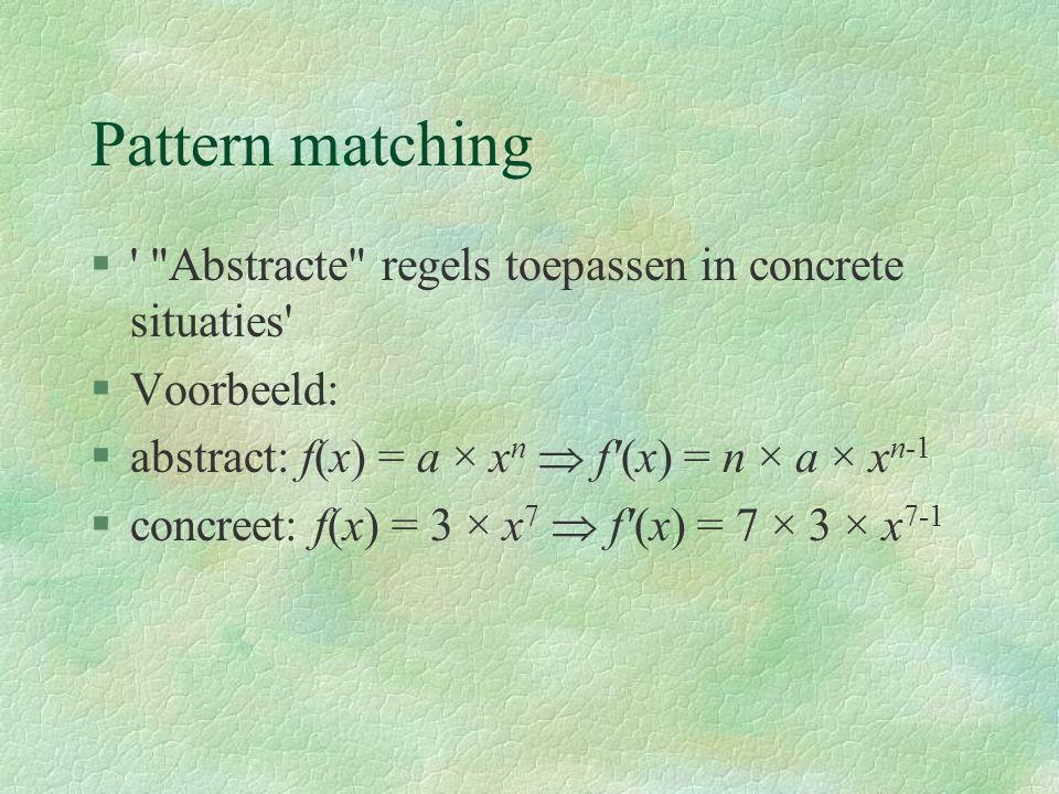 Pattern matching § Abstracte regels toepassen in concrete situaties §Voorbeeld: §abstract: f(x) = a × x n  f (x) = n × a × x n-1 §concreet: f(x) = 3 × x 7  f (x) = 7 × 3 × x 7-1
