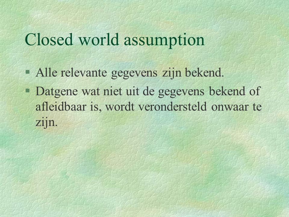 Closed world assumption §Alle relevante gegevens zijn bekend.