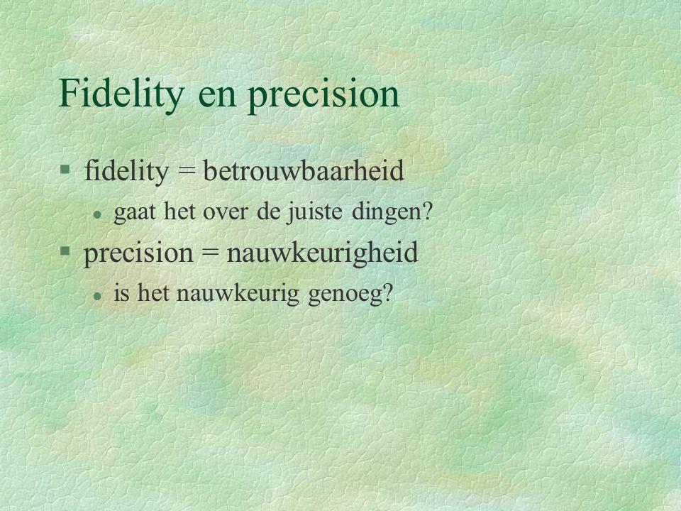 Fidelity en precision §fidelity = betrouwbaarheid l gaat het over de juiste dingen.