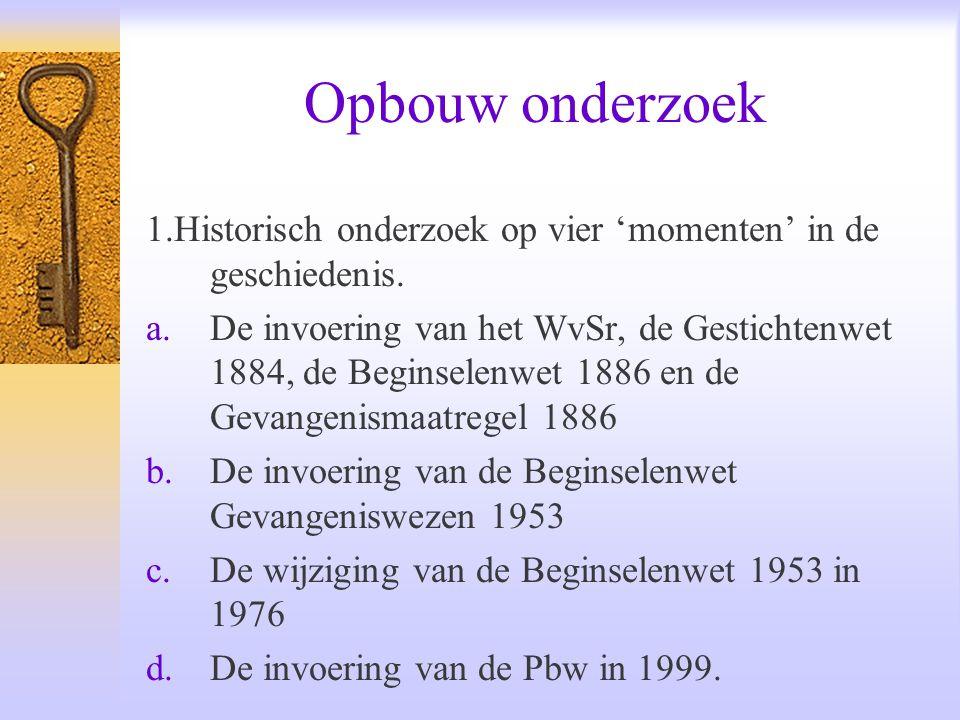 Opbouw onderzoek 1.Historisch onderzoek op vier 'momenten' in de geschiedenis. a.De invoering van het WvSr, de Gestichtenwet 1884, de Beginselenwet 18