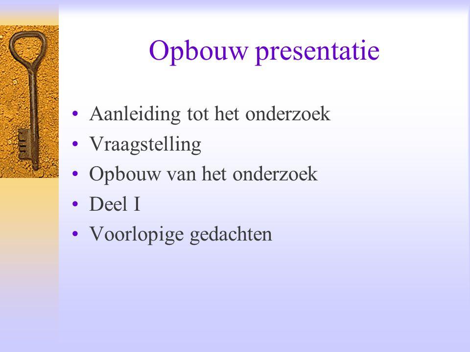 Opbouw presentatie Aanleiding tot het onderzoek Vraagstelling Opbouw van het onderzoek Deel I Voorlopige gedachten
