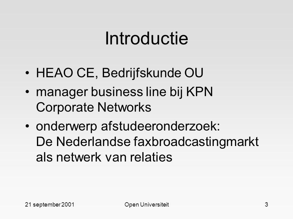 21 september 2001Open Universiteit3 Introductie HEAO CE, Bedrijfskunde OU manager business line bij KPN Corporate Networks onderwerp afstudeeronderzoek: De Nederlandse faxbroadcastingmarkt als netwerk van relaties