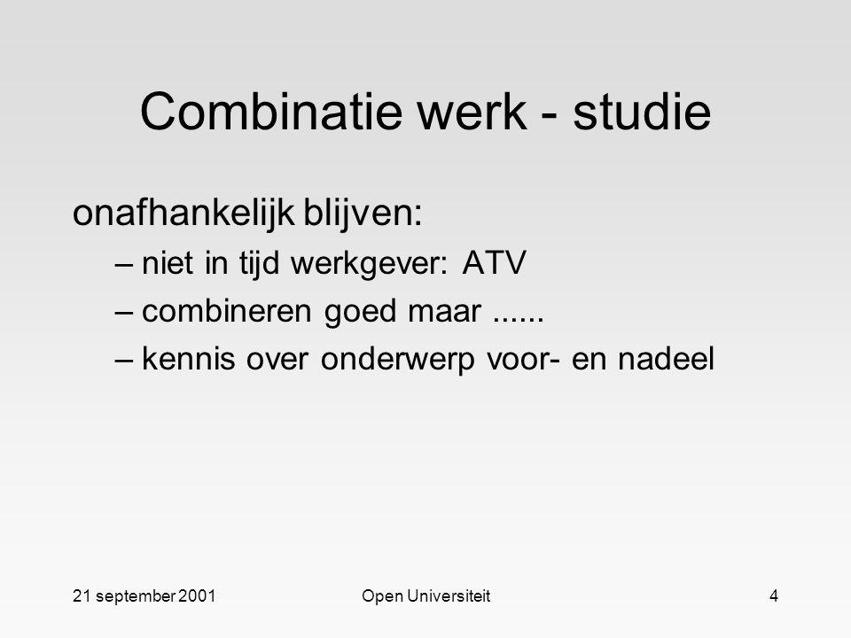 21 september 2001Open Universiteit4 Combinatie werk - studie onafhankelijk blijven: –niet in tijd werkgever: ATV –combineren goed maar......