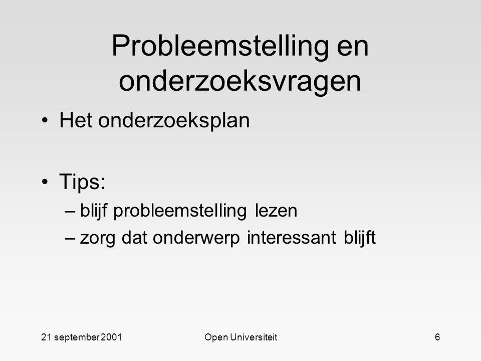 21 september 2001Open Universiteit6 Probleemstelling en onderzoeksvragen Het onderzoeksplan Tips: –blijf probleemstelling lezen –zorg dat onderwerp interessant blijft