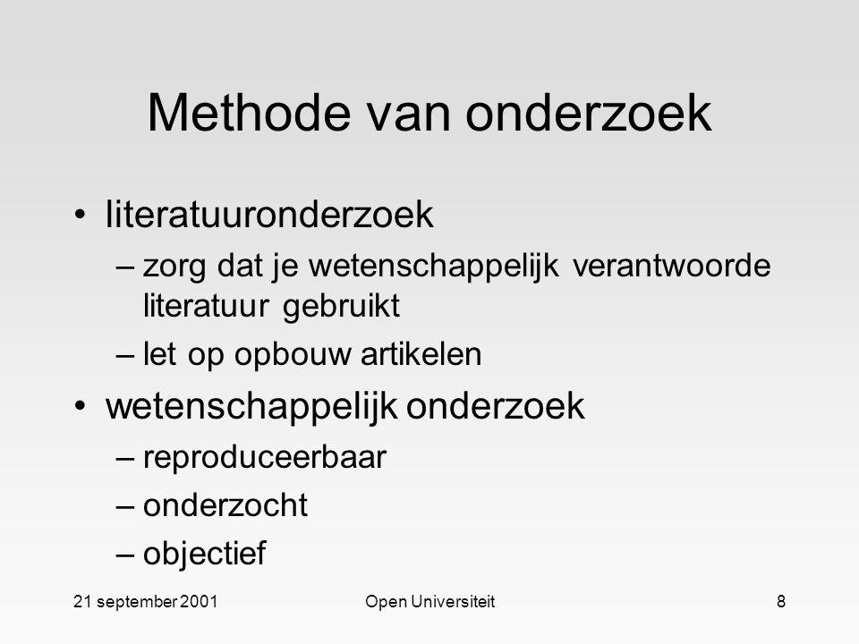 21 september 2001Open Universiteit8 Methode van onderzoek literatuuronderzoek –zorg dat je wetenschappelijk verantwoorde literatuur gebruikt –let op opbouw artikelen wetenschappelijk onderzoek –reproduceerbaar –onderzocht –objectief