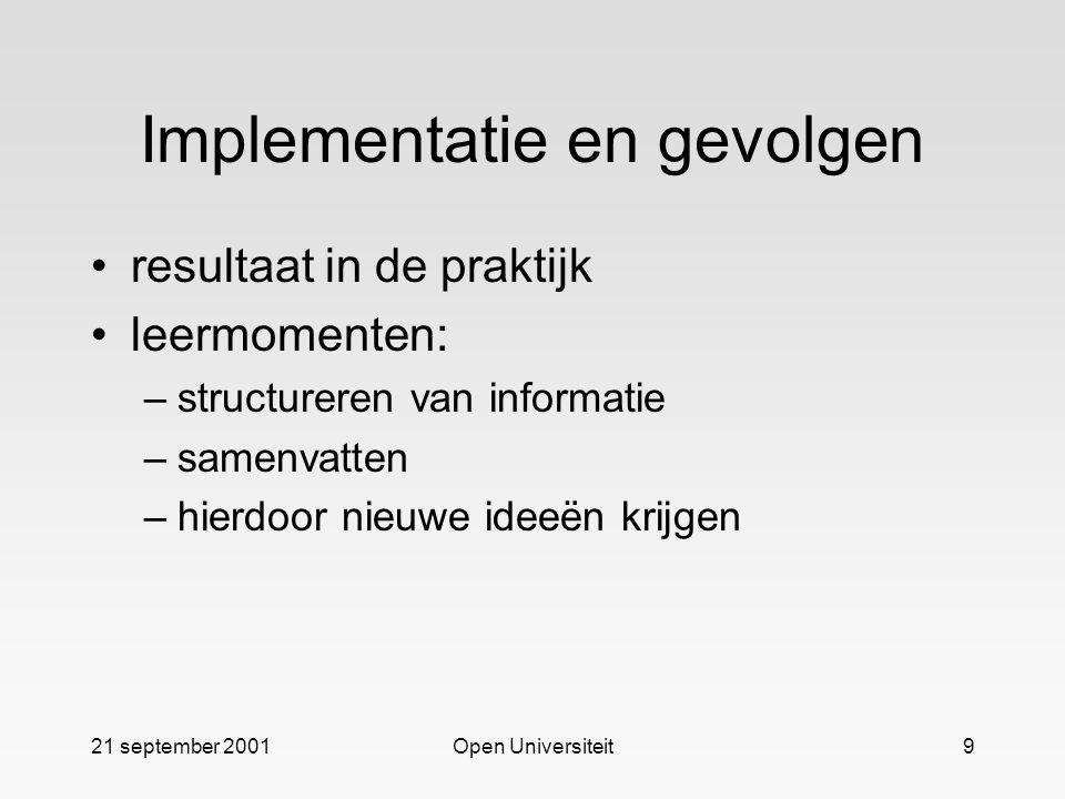 21 september 2001Open Universiteit9 Implementatie en gevolgen resultaat in de praktijk leermomenten: –structureren van informatie –samenvatten –hierdoor nieuwe ideeën krijgen