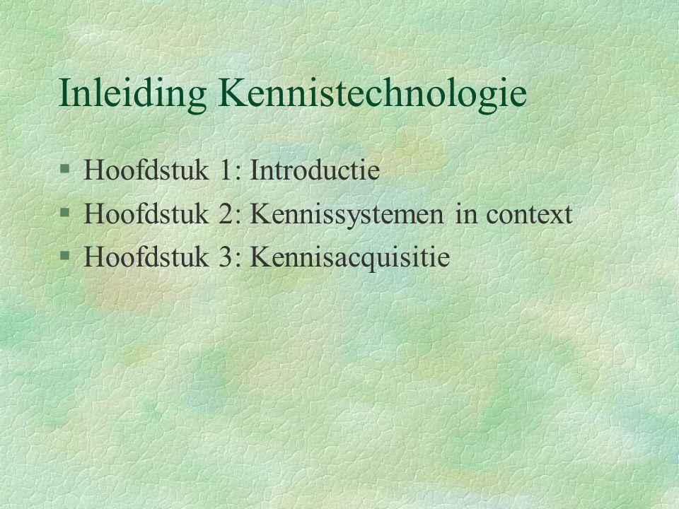 Inleiding Kennistechnologie §Hoofdstuk 1: Introductie §Hoofdstuk 2: Kennissystemen in context §Hoofdstuk 3: Kennisacquisitie