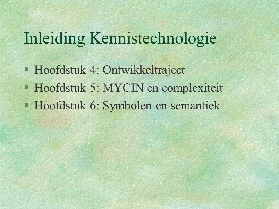 Inleiding Kennistechnologie §Hoofdstuk 4: Ontwikkeltraject §Hoofdstuk 5: MYCIN en complexiteit §Hoofdstuk 6: Symbolen en semantiek