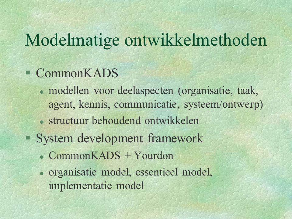Modelmatige ontwikkelmethoden §CommonKADS l modellen voor deelaspecten (organisatie, taak, agent, kennis, communicatie, systeem/ontwerp) l structuur behoudend ontwikkelen §System development framework l CommonKADS + Yourdon l organisatie model, essentieel model, implementatie model