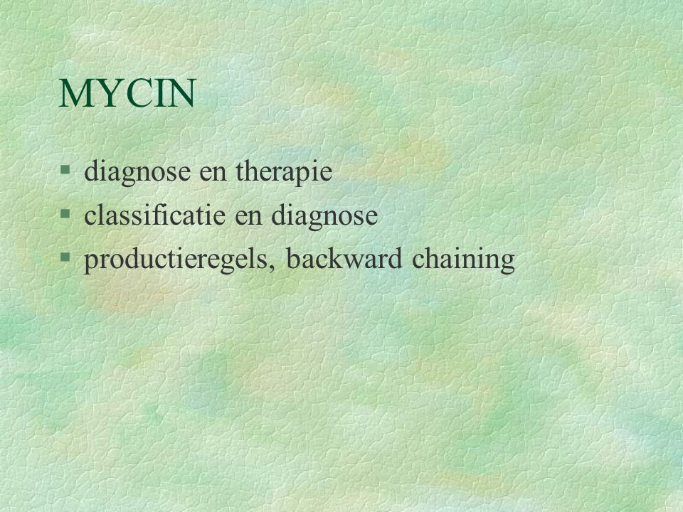 MYCIN §diagnose en therapie §classificatie en diagnose §productieregels, backward chaining