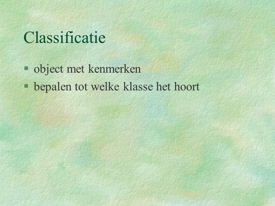 Classificatie §object met kenmerken §bepalen tot welke klasse het hoort