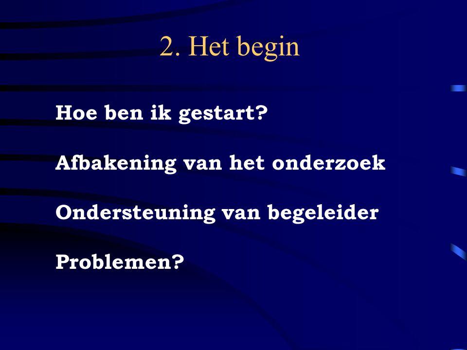 2. Het begin Hoe ben ik gestart? Afbakening van het onderzoek Ondersteuning van begeleider Problemen?