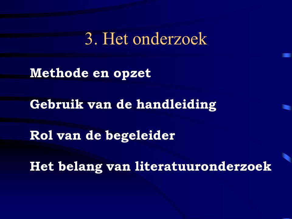 3. Het onderzoek Methode en opzet Gebruik van de handleiding Rol van de begeleider Het belang van literatuuronderzoek