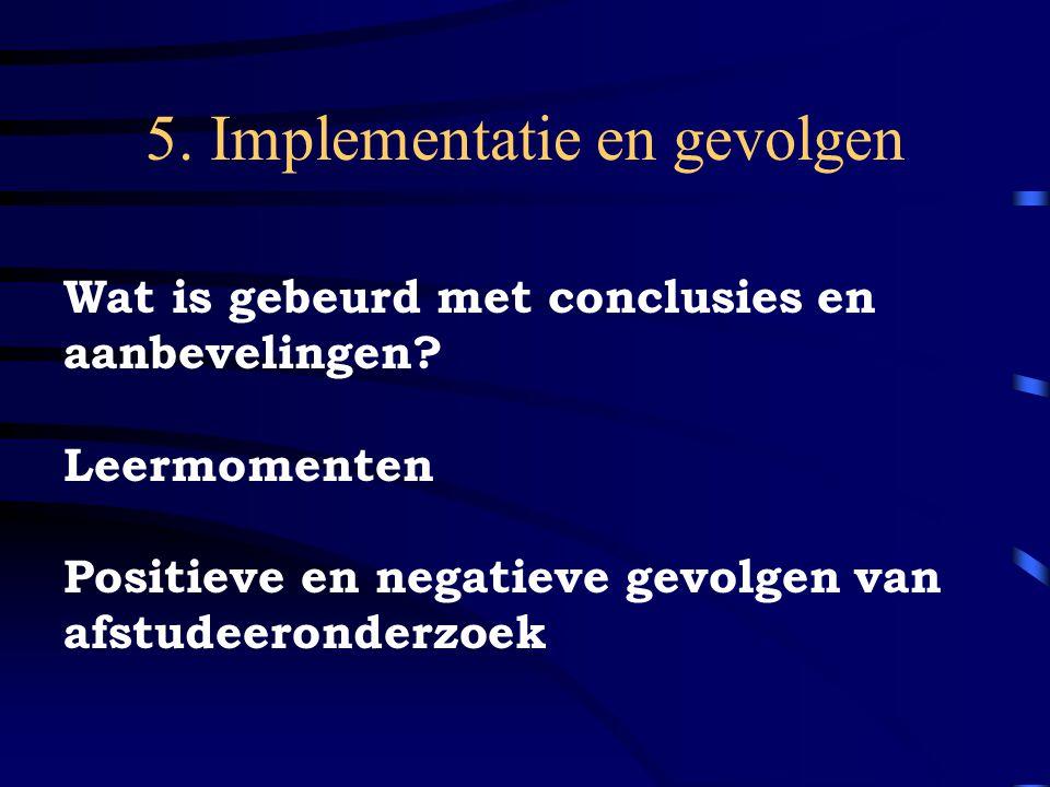 5. Implementatie en gevolgen Wat is gebeurd met conclusies en aanbevelingen? Leermomenten Positieve en negatieve gevolgen van afstudeeronderzoek