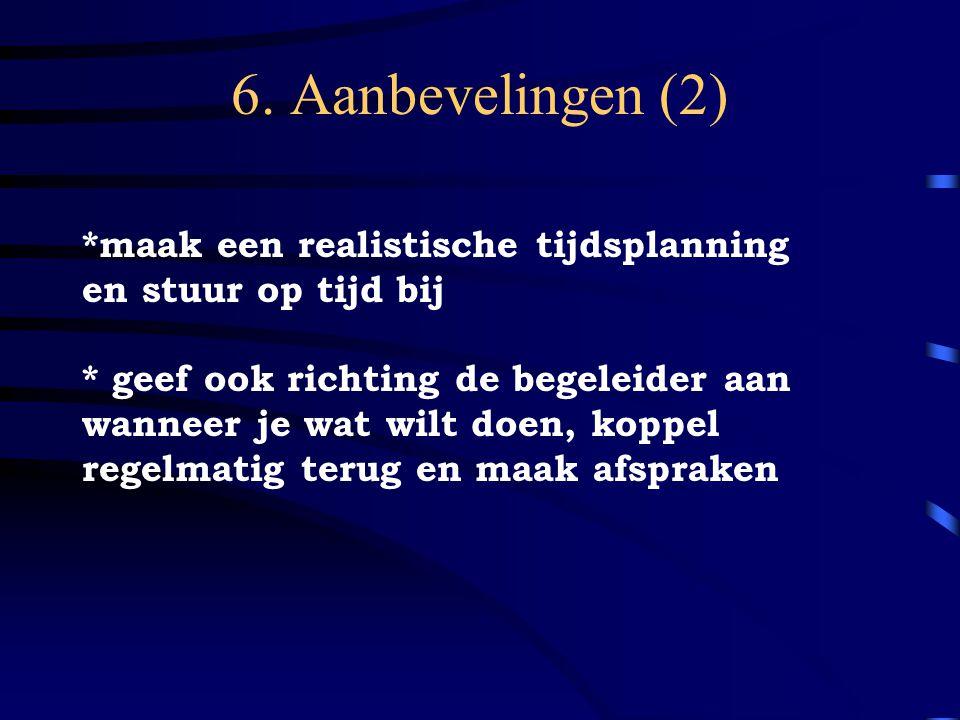 6. Aanbevelingen (2) *maak een realistische tijdsplanning en stuur op tijd bij * geef ook richting de begeleider aan wanneer je wat wilt doen, koppel