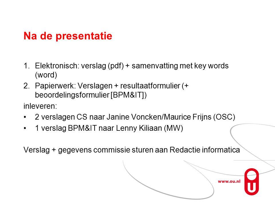 Na de presentatie 1.Elektronisch: verslag (pdf) + samenvatting met key words (word) 2.Papierwerk: Verslagen + resultaatformulier (+ beoordelingsformulier [BPM&IT]) inleveren: 2 verslagen CS naar Janine Voncken/Maurice Frijns (OSC) 1 verslag BPM&IT naar Lenny Kiliaan (MW) Verslag + gegevens commissie sturen aan Redactie informatica