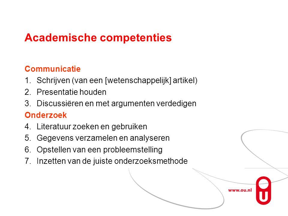 Academische competenties Communicatie 1.Schrijven (van een [wetenschappelijk] artikel) 2.Presentatie houden 3.Discussiëren en met argumenten verdedigen Onderzoek 4.Literatuur zoeken en gebruiken 5.Gegevens verzamelen en analyseren 6.Opstellen van een probleemstelling 7.Inzetten van de juiste onderzoeksmethode