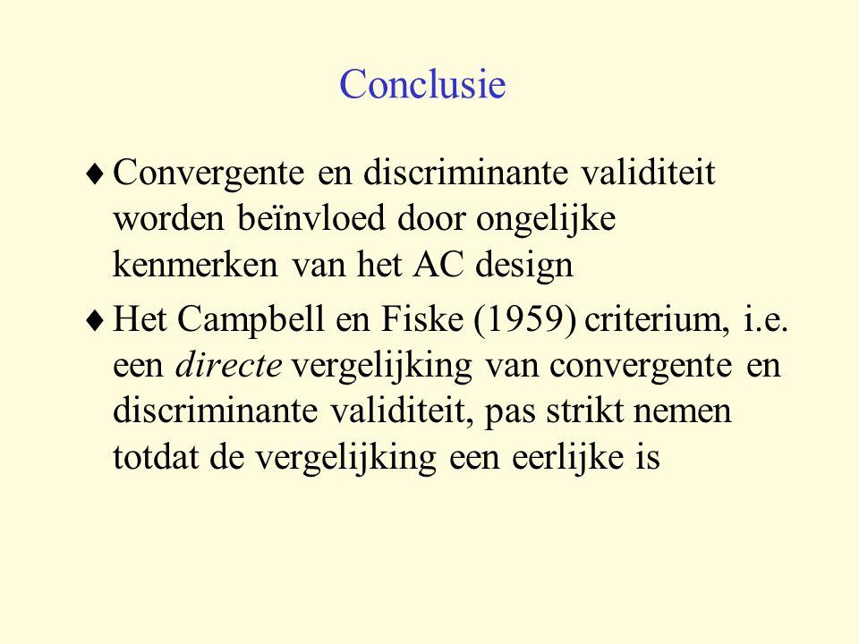 Conclusie  Convergente en discriminante validiteit worden beïnvloed door ongelijke kenmerken van het AC design  Het Campbell en Fiske (1959) criterium, i.e.