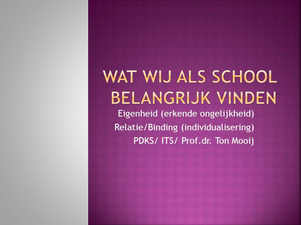 Eigenheid (erkende ongelijkheid) Relatie/Binding (individualisering) PDKS/ ITS/ Prof.dr. Ton Mooij