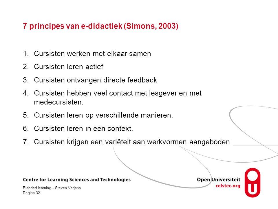 Blended learning - Steven Verjans Pagina 32 7 principes van e-didactiek (Simons, 2003) 1.Cursisten werken met elkaar samen 2.Cursisten leren actief 3.Cursisten ontvangen directe feedback 4.Cursisten hebben veel contact met lesgever en met medecursisten.