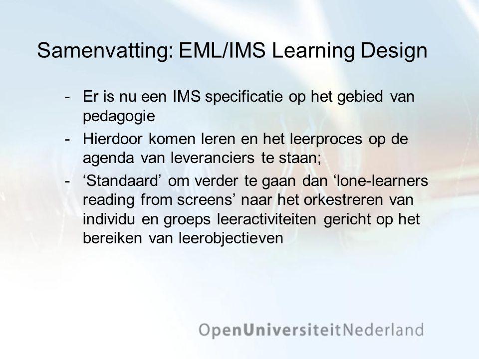 Samenvatting: EML/IMS Learning Design Er is nu een IMS specificatie op het gebied van pedagogie Hierdoor komen leren en het leerproces op de agenda van leveranciers te staan; 'Standaard' om verder te gaan dan 'lone-learners reading from screens' naar het orkestreren van individu en groeps leeractiviteiten gericht op het bereiken van leerobjectieven