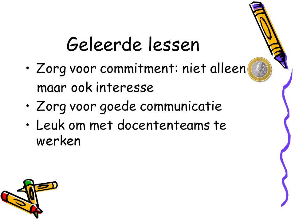 Geleerde lessen Zorg voor commitment: niet alleen maar ook interesse Zorg voor goede communicatie Leuk om met docententeams te werken