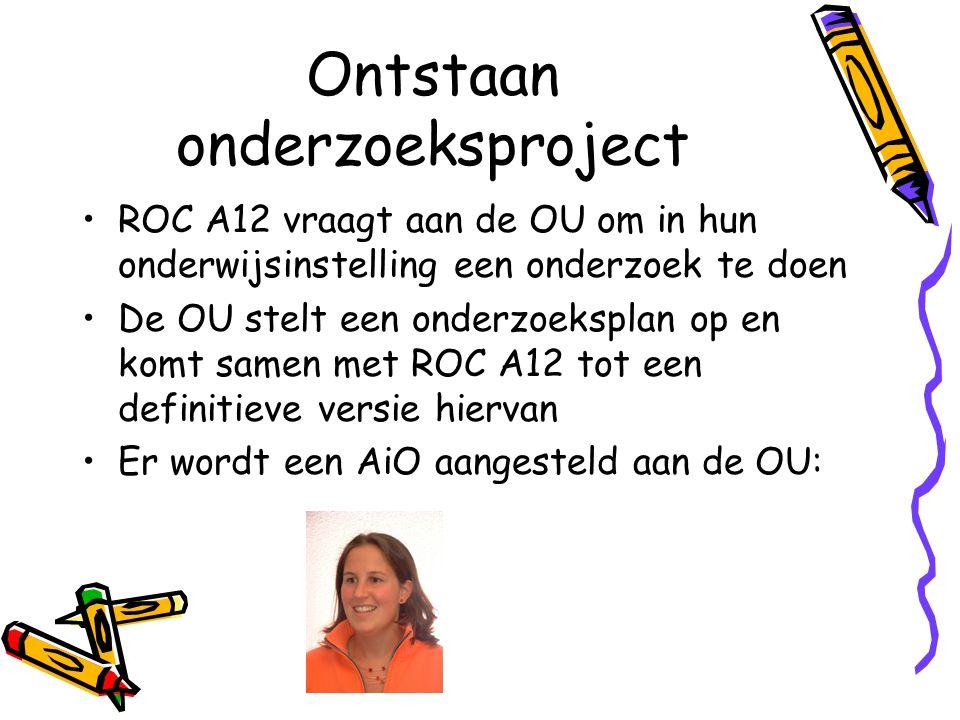 Ontstaan onderzoeksproject ROC A12 vraagt aan de OU om in hun onderwijsinstelling een onderzoek te doen De OU stelt een onderzoeksplan op en komt same
