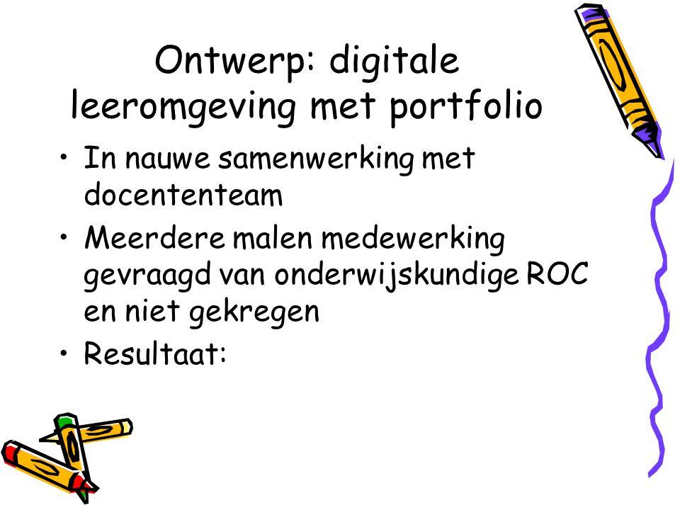Ontwerp: digitale leeromgeving met portfolio In nauwe samenwerking met docententeam Meerdere malen medewerking gevraagd van onderwijskundige ROC en ni