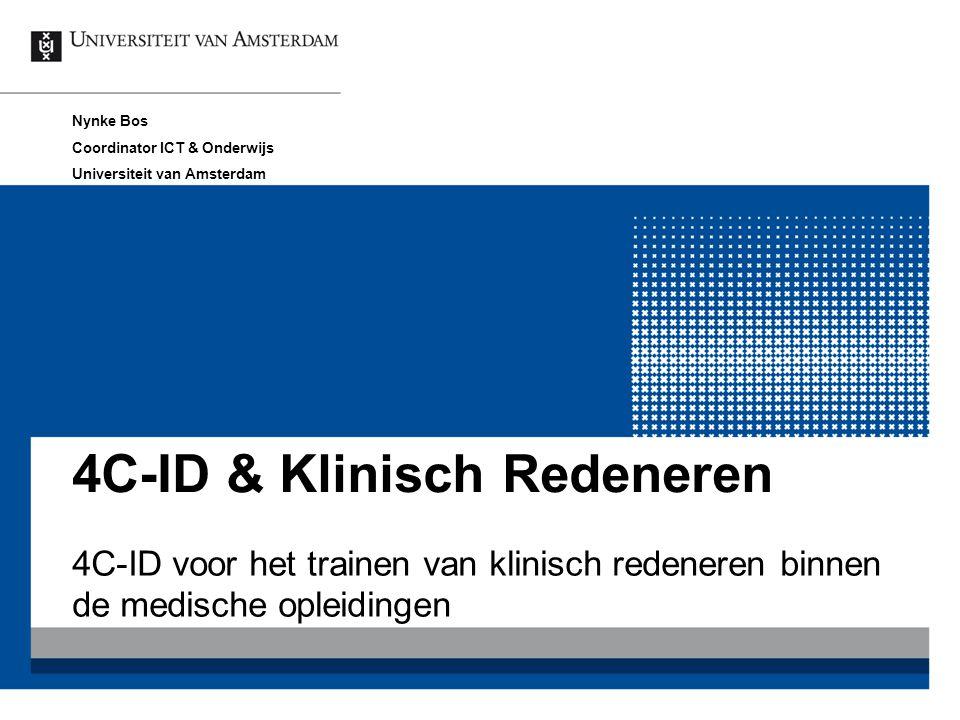 4C-ID & Klinisch Redeneren 4C-ID voor het trainen van klinisch redeneren binnen de medische opleidingen Nynke Bos Coordinator ICT & Onderwijs Universi