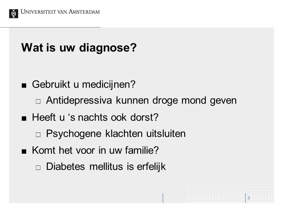 Wat is uw diagnose? Gebruikt u medicijnen?  Antidepressiva kunnen droge mond geven Heeft u 's nachts ook dorst?  Psychogene klachten uitsluiten Komt
