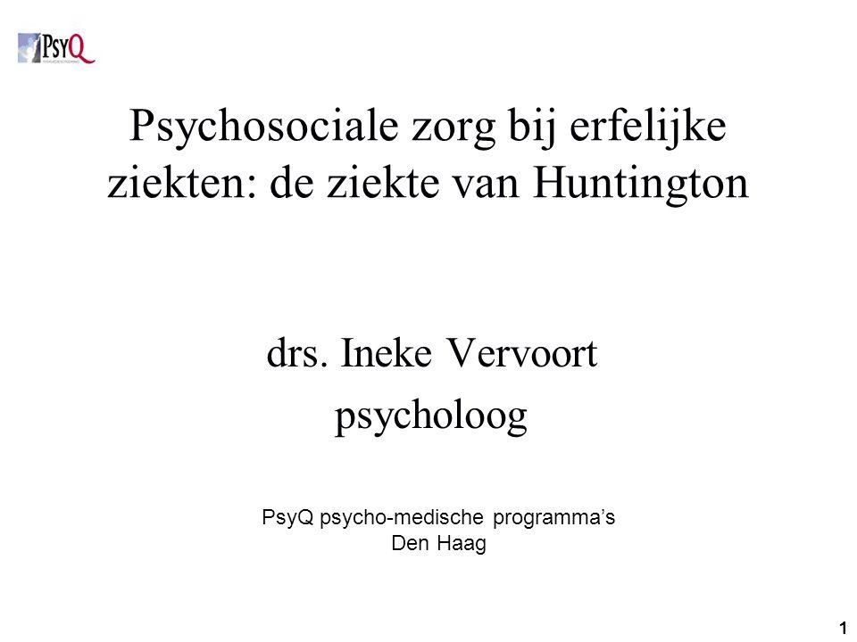 1 Psychosociale zorg bij erfelijke ziekten: de ziekte van Huntington drs. Ineke Vervoort psycholoog PsyQ psycho-medische programma's Den Haag