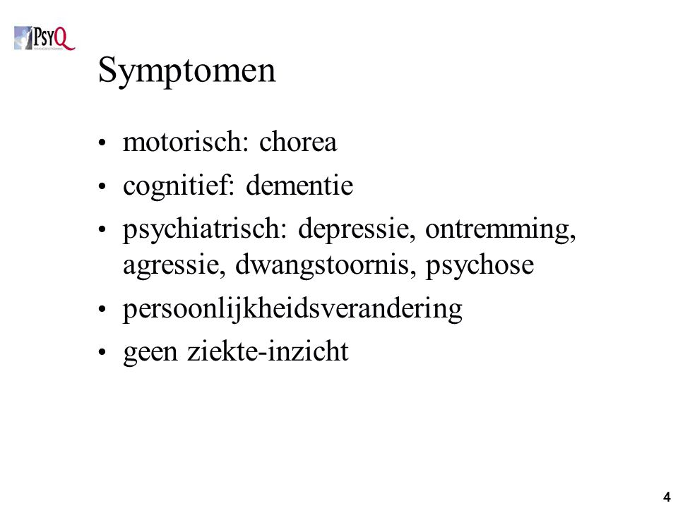 4 Symptomen motorisch: chorea cognitief: dementie psychiatrisch: depressie, ontremming, agressie, dwangstoornis, psychose persoonlijkheidsverandering