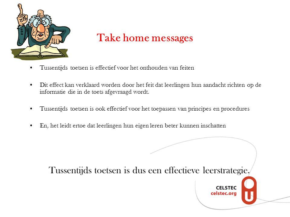 Take home messages Tussentijds toetsen is effectief voor het onthouden van feiten Dit effect kan verklaard worden door het feit dat leerlingen hun aandacht richten op de informatie die in de toets afgevraagd wordt.