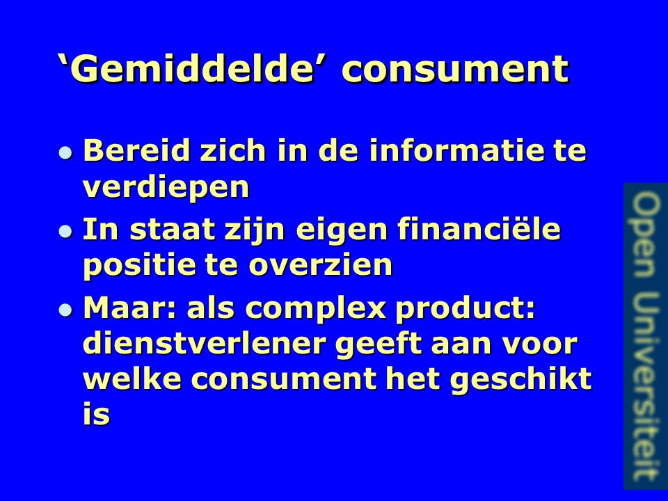 'Gemiddelde' consument Bereid zich in de informatie te verdiepen Bereid zich in de informatie te verdiepen In staat zijn eigen financiële positie te overzien In staat zijn eigen financiële positie te overzien Maar: als complex product: dienstverlener geeft aan voor welke consument het geschikt is Maar: als complex product: dienstverlener geeft aan voor welke consument het geschikt is