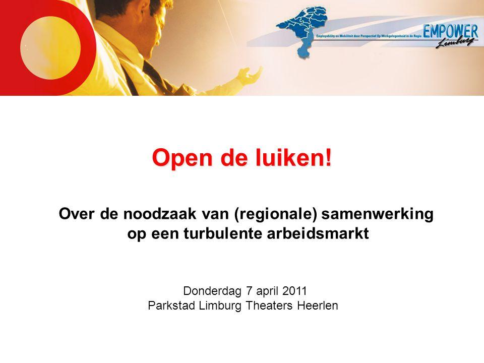 Open de luiken! Over de noodzaak van (regionale) samenwerking op een turbulente arbeidsmarkt Donderdag 7 april 2011 Parkstad Limburg Theaters Heerlen