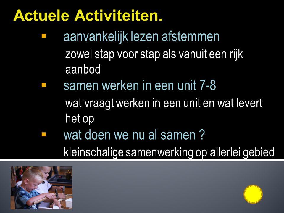 Actuele Activiteiten.  aanvankelijk lezen afstemmen zowel stap voor stap als vanuit een rijk aanbod  samen werken in een unit 7-8 wat vraagt werken