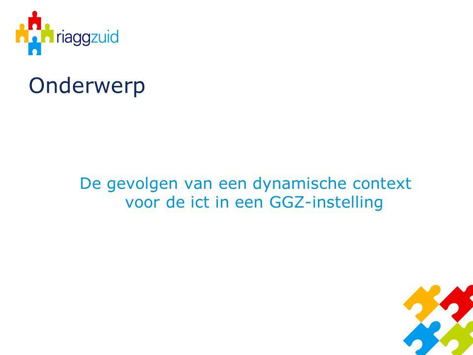 Onderwerp De gevolgen van een dynamische context voor de ict in een GGZ-instelling