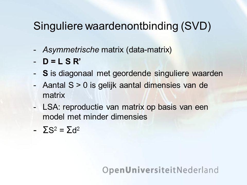 Singuliere waardenontbinding (SVD) Asymmetrische matrix (data-matrix) D = L S R' S is diagonaal met geordende singuliere waarden Aantal S > 0 is gelijk aantal dimensies van de matrix LSA: reproductie van matrix op basis van een model met minder dimensies Σ S 2 = Σ d 2