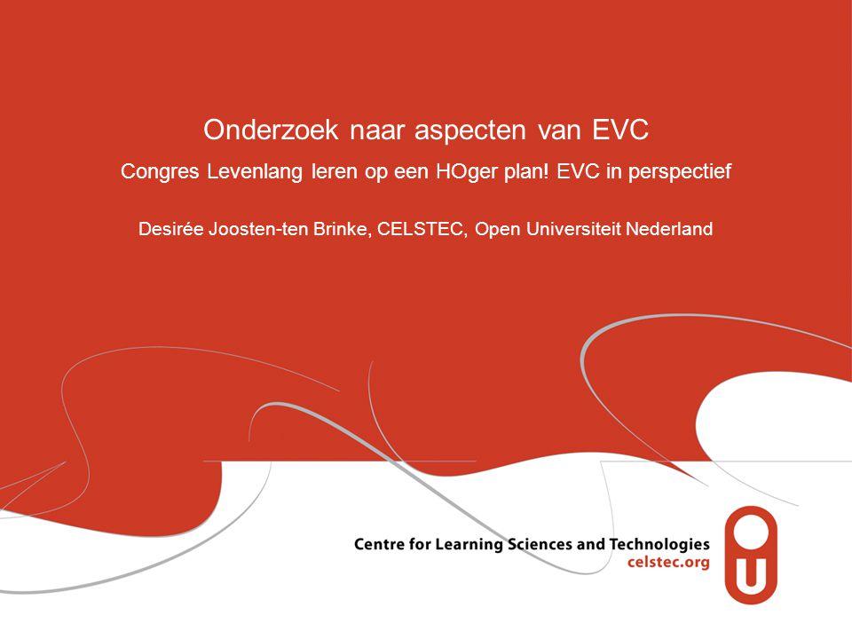 Onderzoek naar aspecten van EVC Congres Levenlang leren op een HOger plan! EVC in perspectief Desirée Joosten-ten Brinke, CELSTEC, Open Universiteit N