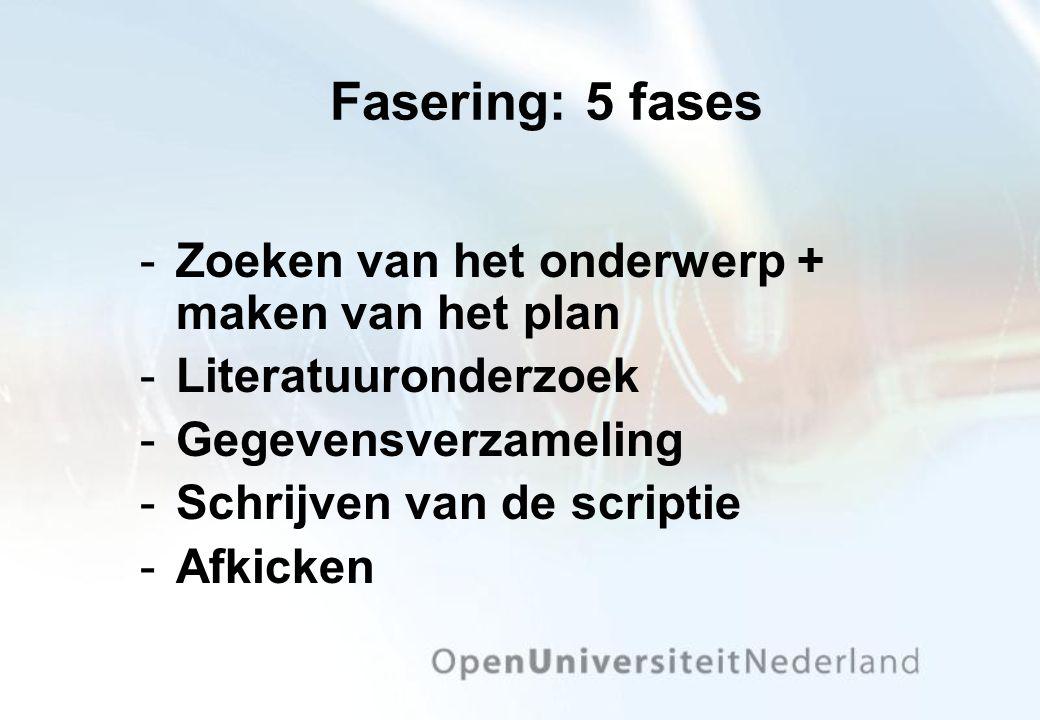 Fasering: 5 fases Zoeken van het onderwerp + maken van het plan Literatuuronderzoek Gegevensverzameling Schrijven van de scriptie Afkicken