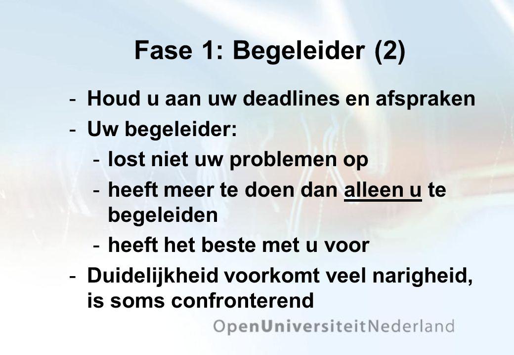 Fase 1: Begeleider (2) Houd u aan uw deadlines en afspraken Uw begeleider: lost niet uw problemen op heeft meer te doen dan alleen u te begeleiden