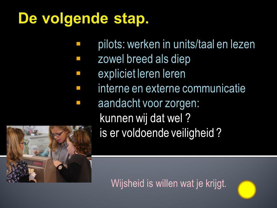 De volgende stap.  pilots: werken in units/taal en lezen  zowel breed als diep  expliciet leren leren  interne en externe communicatie  aandacht