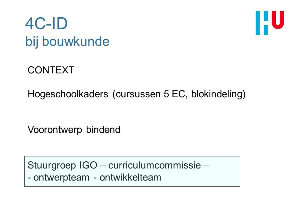 4C-ID bij bouwkunde CONTEXT Hogeschoolkaders (cursussen 5 EC, blokindeling) Voorontwerp bindend Stuurgroep IGO – curriculumcommissie – - ontwerpteam -