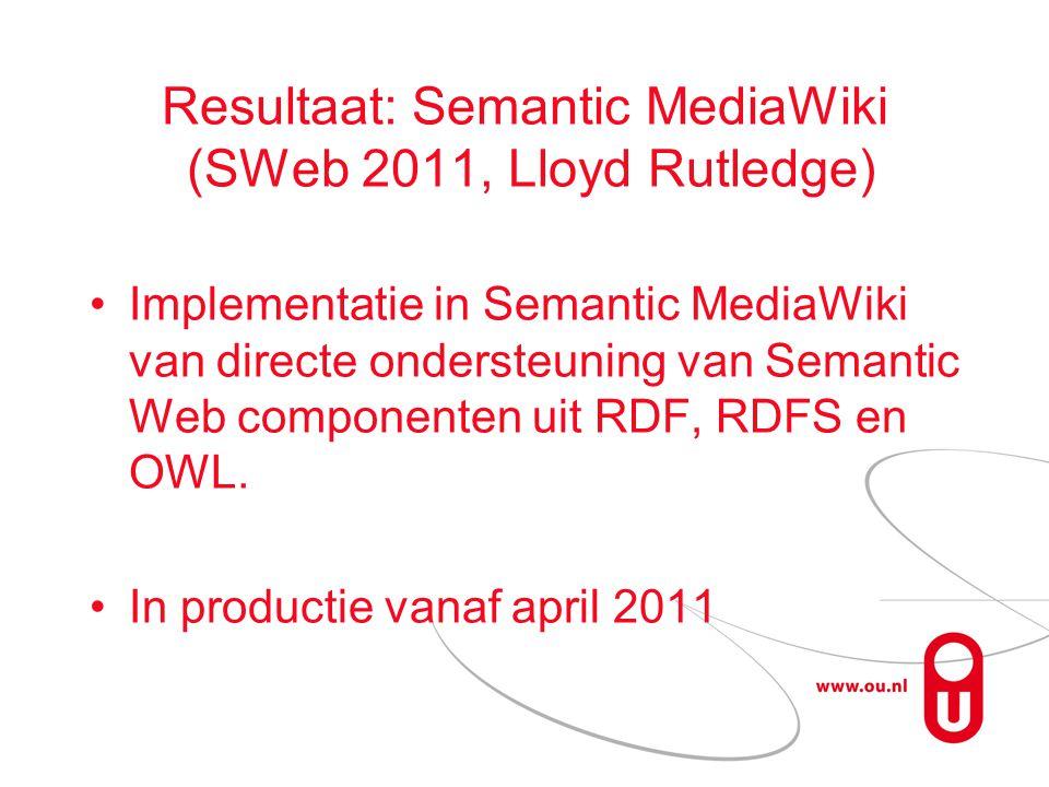 Resultaat: Semantic MediaWiki (SWeb 2011, Lloyd Rutledge) Implementatie in Semantic MediaWiki van directe ondersteuning van Semantic Web componenten uit RDF, RDFS en OWL.