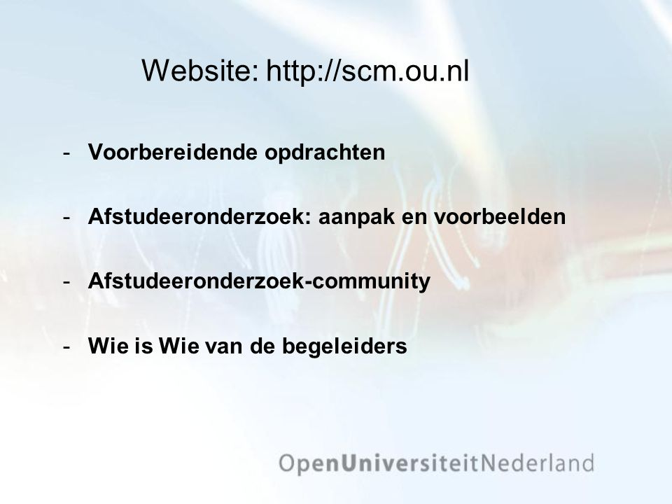 Website: http://scm.ou.nl Voorbereidende opdrachten Afstudeeronderzoek: aanpak en voorbeelden Afstudeeronderzoek-community Wie is Wie van de begeleiders