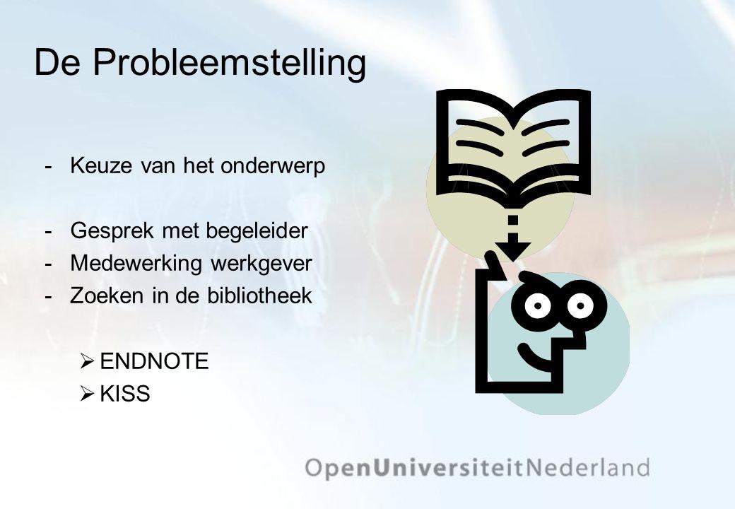 De Probleemstelling Keuze van het onderwerp Gesprek met begeleider Medewerking werkgever Zoeken in de bibliotheek  ENDNOTE  KISS