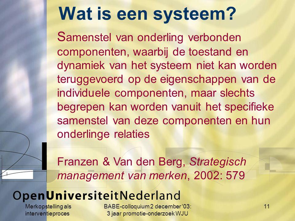Merkopstelling als interventieproces BABE-colloquium 2 december 03: 3 jaar promotie-onderzoek WJU 11 S amenstel van onderling verbonden componenten, waarbij de toestand en dynamiek van het systeem niet kan worden teruggevoerd op de eigenschappen van de individuele componenten, maar slechts begrepen kan worden vanuit het specifieke samenstel van deze componenten en hun onderlinge relaties Franzen & Van den Berg, Strategisch management van merken, 2002: 579 Wat is een systeem