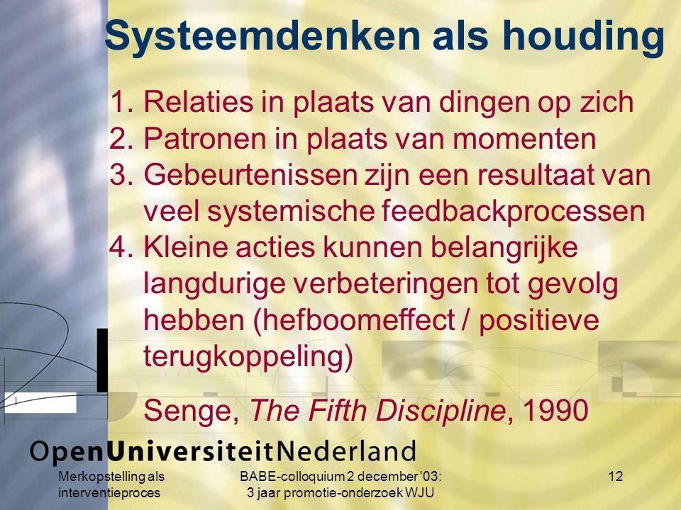 Merkopstelling als interventieproces BABE-colloquium 2 december 03: 3 jaar promotie-onderzoek WJU 12 1.Relaties in plaats van dingen op zich 2.Patronen in plaats van momenten 3.Gebeurtenissen zijn een resultaat van veel systemische feedbackprocessen 4.Kleine acties kunnen belangrijke langdurige verbeteringen tot gevolg hebben (hefboomeffect / positieve terugkoppeling) Senge, The Fifth Discipline, 1990 Systeemdenken als houding